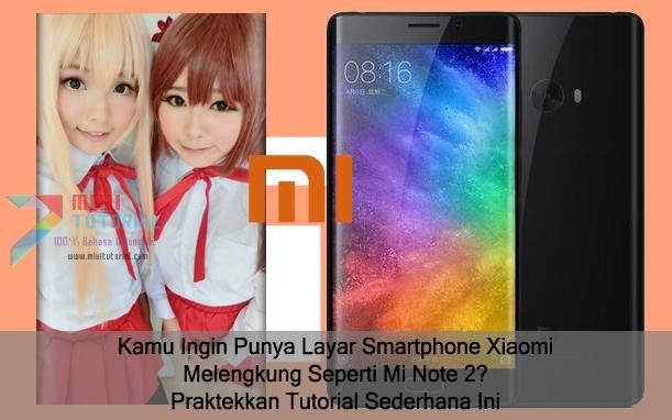 Kamu Ingin Punya Layar Smartphone Xiaomi Melengkung Seperti Mi Note 2? Praktekkan Tutorial Sederhana Ini