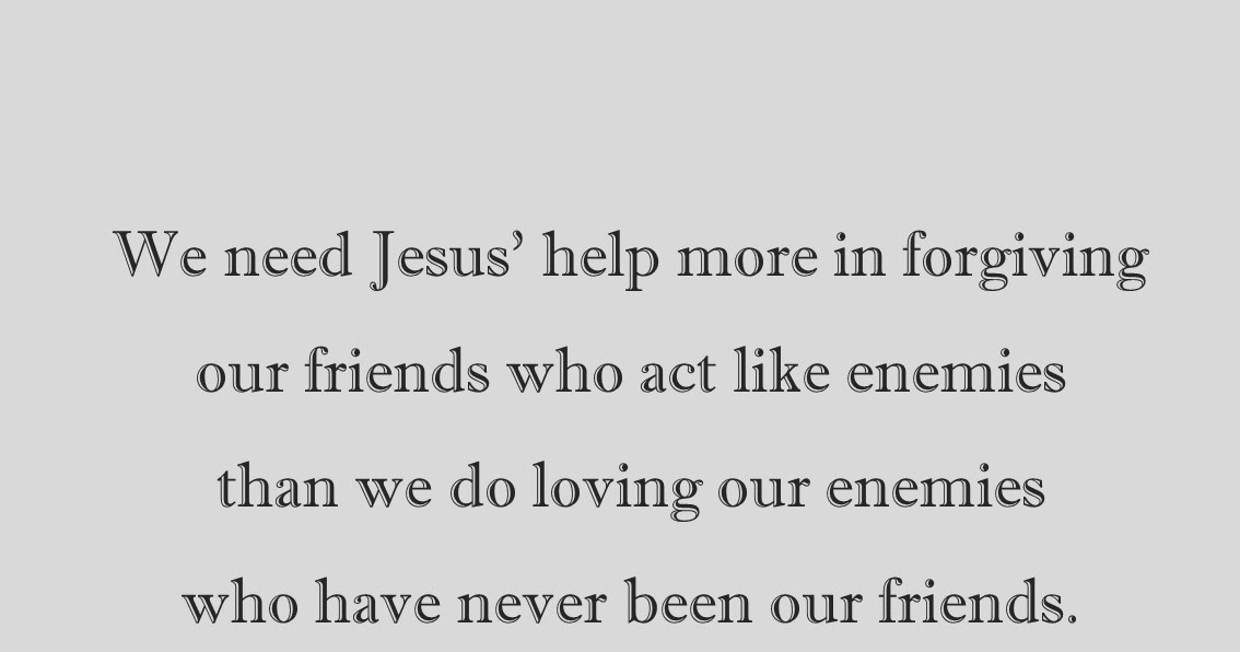 how forgiving an enemy is better Forgiveness is not for you forgiveness is supposed to make him feel better forgiveness is freeing your enemy from his well-deserved chains oh.