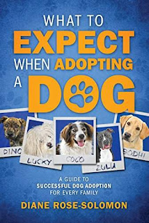What to Expect When Adopting a Dog - A guide to Successful Dog Adoption by Diane Rose-Solomon
