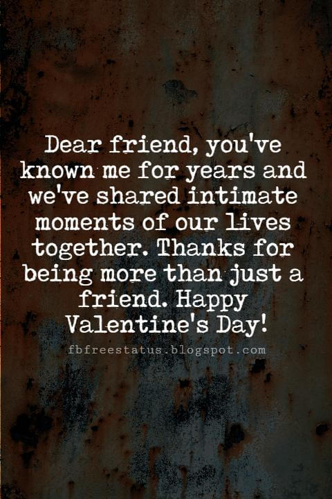 Valentines Day Messages For Friends, Dear friend, you've known me for years and we've shared intimate moments of our lives together. Thanks for being more than just a friend. Happy Valentine's Day!