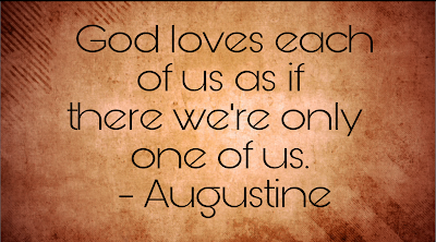 God loves each of us as if there we're only one of us. Augustine