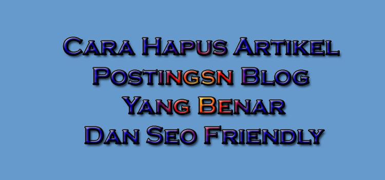 cara hapus artikel postingan blog yang benar dan seo friendly