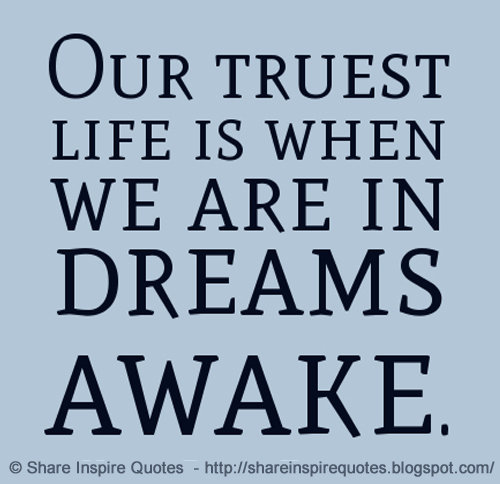 Our Truest Life Is When We Are In Dreams While Awake Share