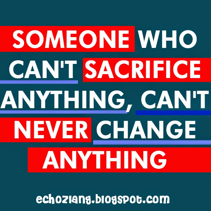 Someone who cant sacrifice anything, cant never change anything.