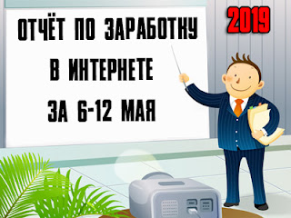 Отчёт по заработку в Интернете за 6-12 мая 2019 года