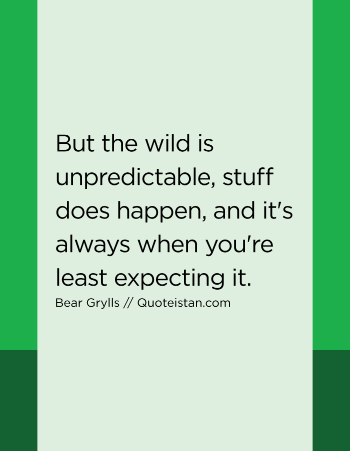 But the wild is unpredictable, stuff does happen, and it's always when you're least expecting it.