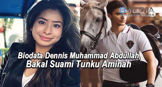 Biodata Dennis Muhammad Abdullah, Bakal Suami Tunku Aminah