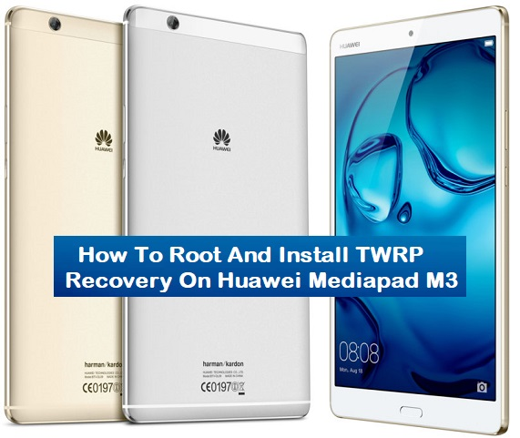How To Root And Install TWRP Recovery On Huawei Mediapad M3