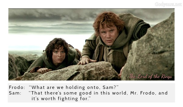 "Frodo: ""What are we holding onto, Sam?"" Sam: ""That there's some good in this world, Mr. Frodo, and it's worth fighting for.""  - The Lord of the Rings: The Two Towers"