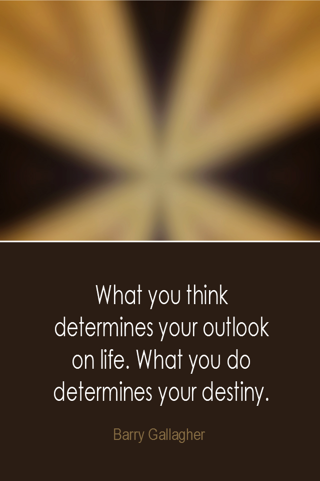 visual quote - image quotation: What you think determines your outlook on life. What you do determines your destiny. - Barry Gallagher