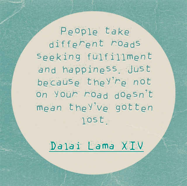 People take different roads seeking fulfillment and happiness. Just because they´re not on your road doesn´t mean they´ve gotten lost. - Dalai Lama XIV