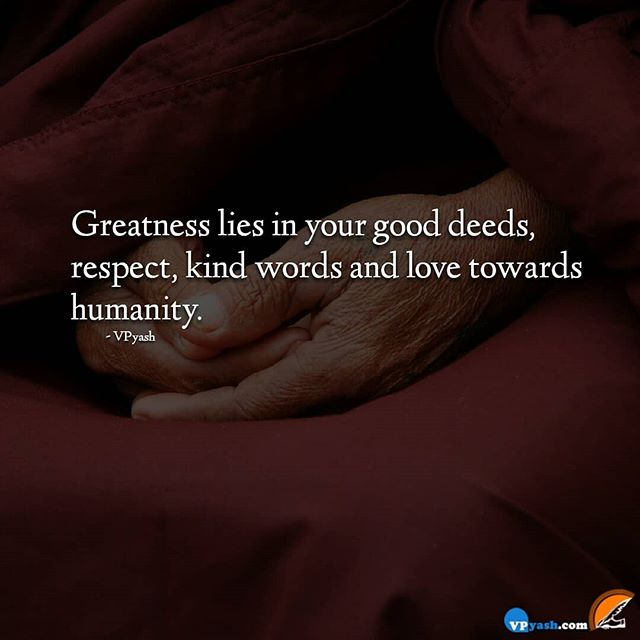 Greatness lies in your good deeds, respect, kind words and love towards humanity.