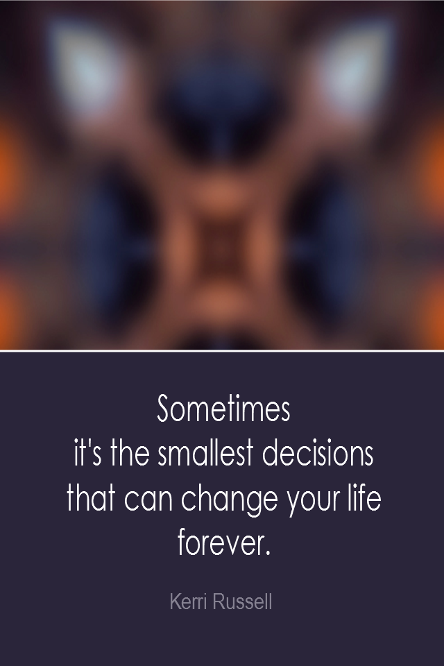 visual quote - image quotation: Sometimes it's the smallest decisions that can change your life forever. - Kerri Russell
