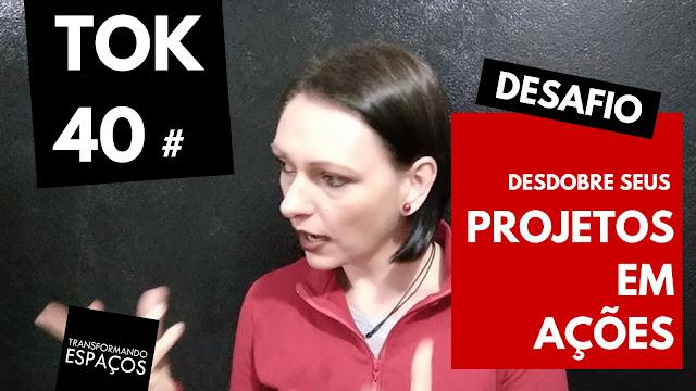 Desdobre seus projetos em ações! - Tok 40 | Desafio 52 toks de organização e decor