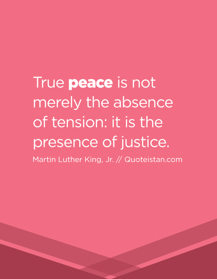 True peace is not merely the absence of tension it is the presence of justice.