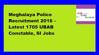 Meghalaya Police Recruitment 2016 – Latest 1705 UBAB Constable, SI Jobs