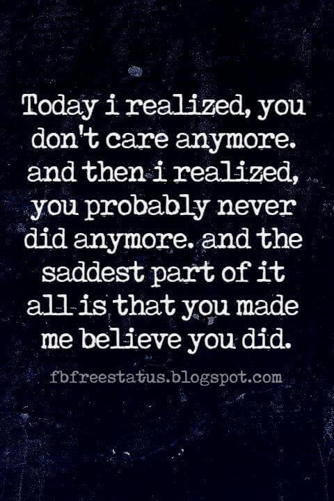 Heartbroken Quotes Saying, Today i realized, you don't care anymore. and then i realized, you probably never did anymore. and the saddest part of it all is that you made me believe you did.