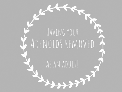 HAVING YOUR ADENOIDS REMOVED, AS AN ADULT.