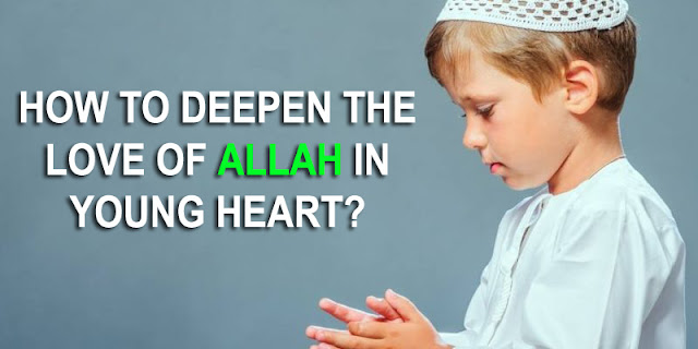 HOW TO DEEPEN THE LOVE OF ALLAH IN YOUNG HEART?