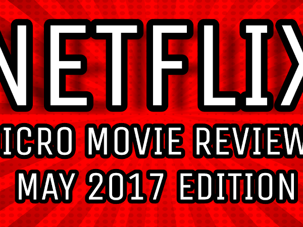 Netflix Instant: 8 Micro Movie Reviews - May 2017 Edition