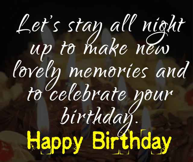 Let's stay all night up to make new lovely memories and to celebrate your birthday. Happy Birthday.