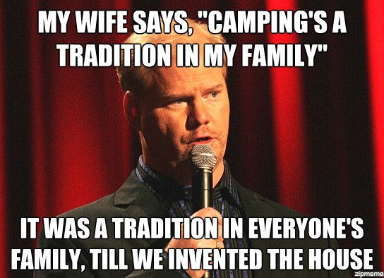 My wife told me camping is a tradition in her family.  It was a tradition in everyone's family until we invented houses. Jim Gaffigan - Funny camping memes and real life story -- city dogs hate camping!  Hilarious humor post for dog or nature lovers! via Devastate Boredom
