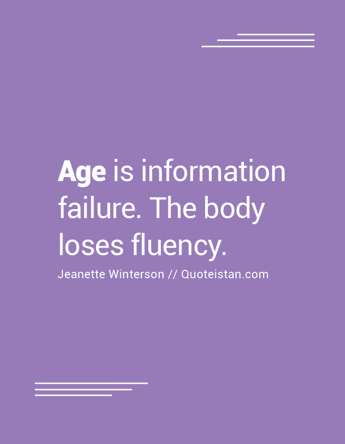 Age is information failure. The body loses fluency.