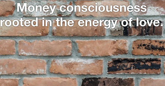 Money consciousness that is rooted in the energy of love