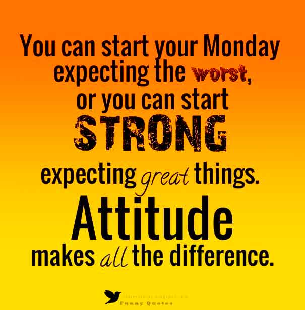 You can start your Monday expecting the worst, or you can start strong expecting great things, attitude makes all the difference.