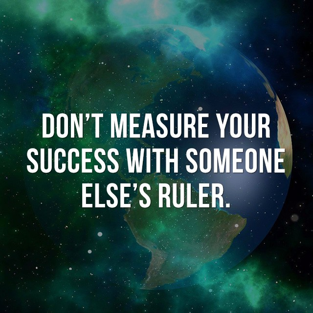 Don't measure your success with someone else's ruler. - Inspirational Sayings