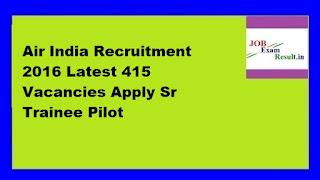 Air India Recruitment 2016 Latest 415 Vacancies Apply Sr Trainee Pilot