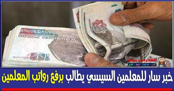 خبر سار للمعلمين السيسي يطالب برفع رواتب المعلمين