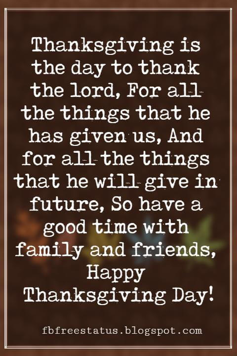 Wishes For Thanksgiving, Thanksgiving is the day to thank the lord, For all the things that he has given us, And for all the things that he will give in future, So have a good time with family and friends, Happy Thanksgiving Day!