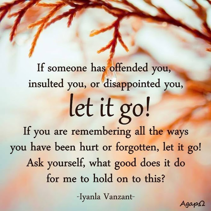If someone has offended you, insulted you, or disappointed you, let it go! If you are remembering all the ways you have been hurt or forgotten, let it go! Ask yourself, what good does it do for me to hold on to this?