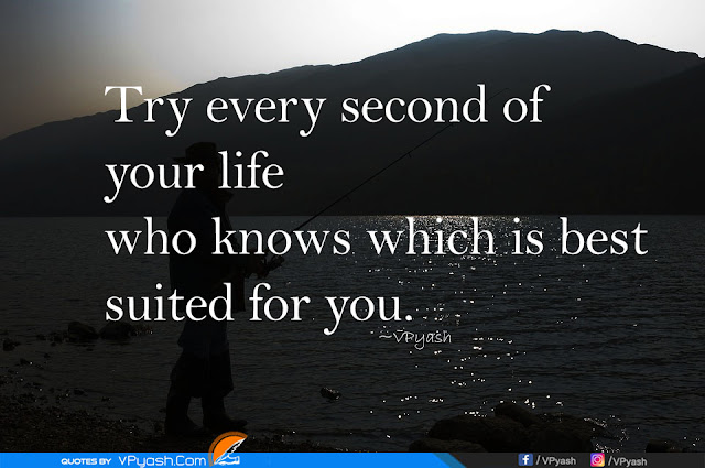 Try every second of your life who knows which is best suited for you  motivational quotes