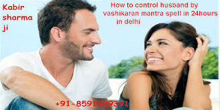 How to control husband by vashikaran mantra spell in 24hours in delhi