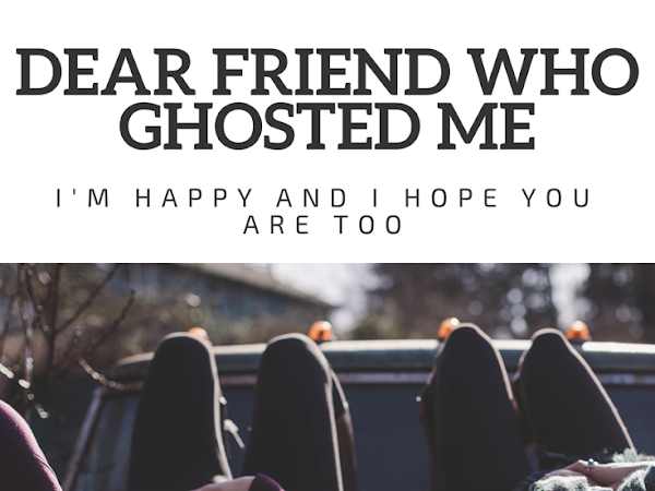 Dear Friend Who Ghosted Me; I'm Happy and I Hope You Are Too