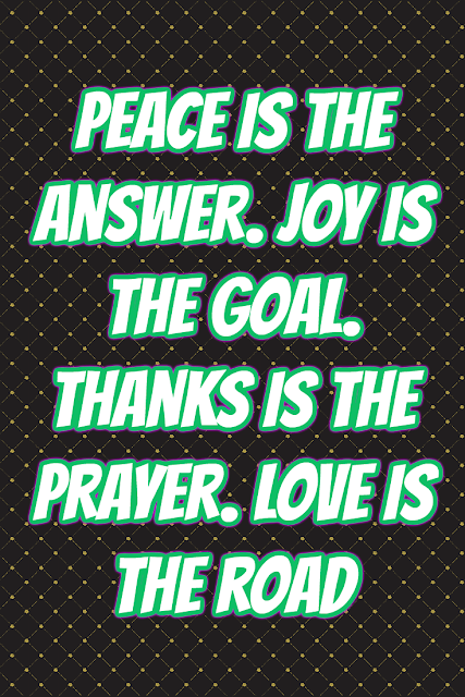 Peace is the answer. Joy is the goal. Thanks is the prayer. Love is the road