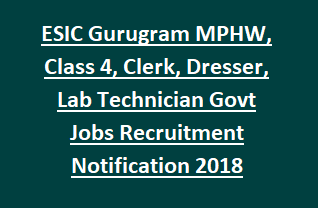 ESIC Gurugram MPHW, Class 4, Clerk, Dresser, Lab Technician Govt Jobs Recruitment Notification 2018