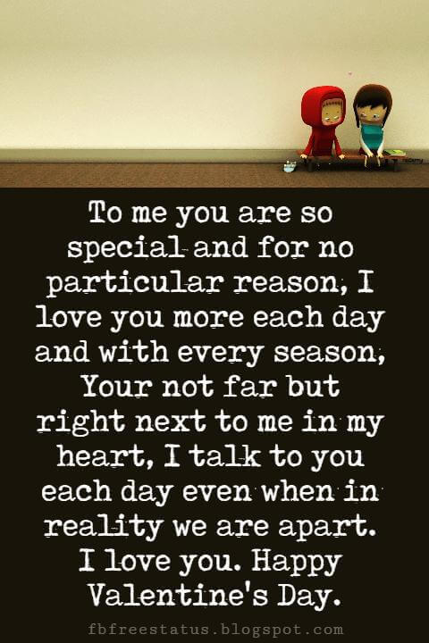 Valentines Day Messages, To me you are so special and for no particular reason, I love you more each day and with every season, Your not far but right next to me in my heart, I talk to you each day even when in reality we are apart. I love you. Happy Valentine's Day.