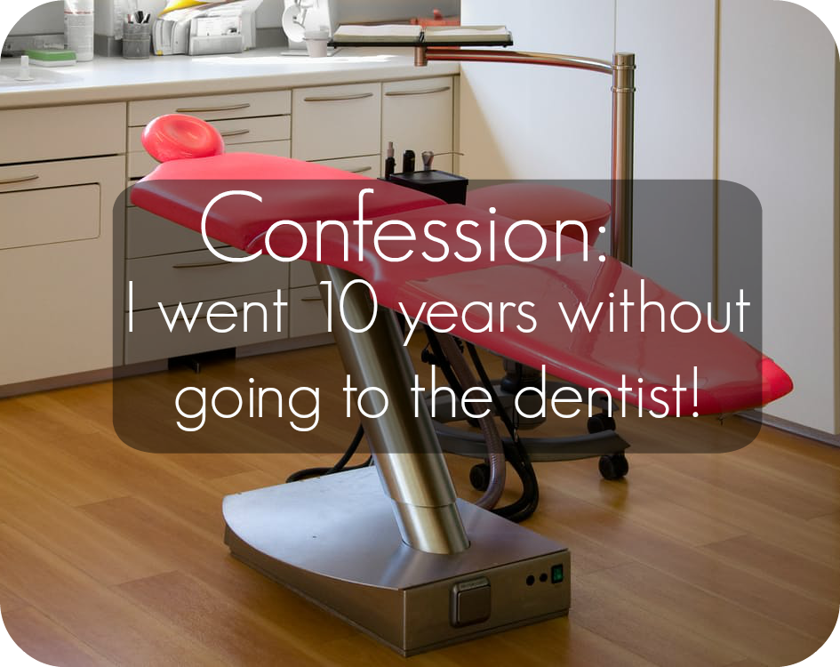 i went 10 years without going to the dentist