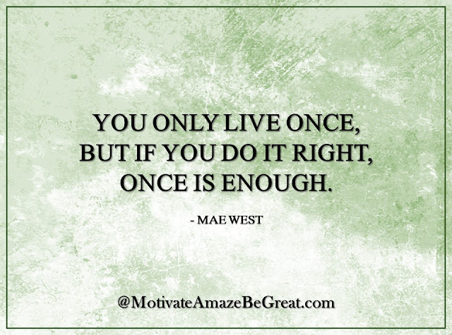 "Inspirational Quotes About Life: ""You only live once, but if you do it right, once is enough."" - Mae West"