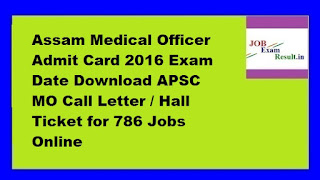 Assam Medical Officer Admit Card 2016 Exam Date Download APSC MO Call Letter / Hall Ticket for 786 Jobs Online