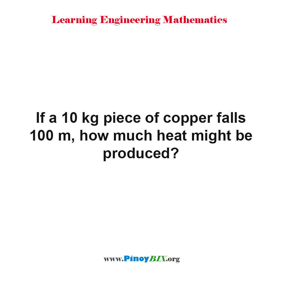If a 10 kg piece of copper falls 100 m, how much heat might be produced?