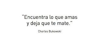 Encuentra lo que amas y deja que te mate. Charles Bukowski