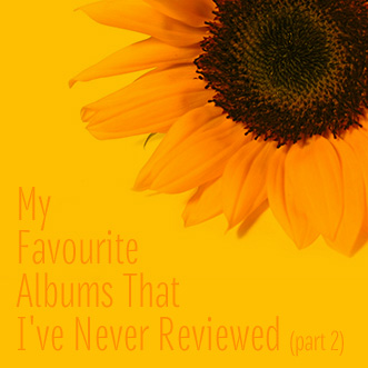 My Favourite Albums That I've Never Reviewed (Part 2)