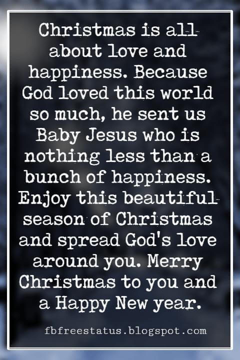 Merry Christmas Wishes, Christmas is all about love and happiness. Because God loved this world so much, he sent us Baby Jesus who is nothing less than a bunch of happiness. Enjoy this beautiful season of Christmas and spread God's love around you. Merry Christmas to you and a Happy New year.