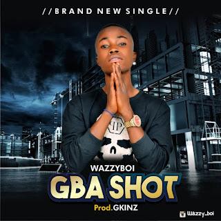 MUSIC: WazzyBoi – Gba Shot