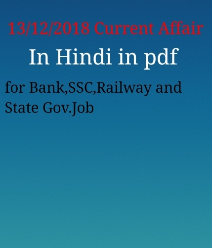 CURRENT AFFAIR FOR SSC, BANK ,RAILWAY, AND STATE GOVERNMENT 13 DEC 2018