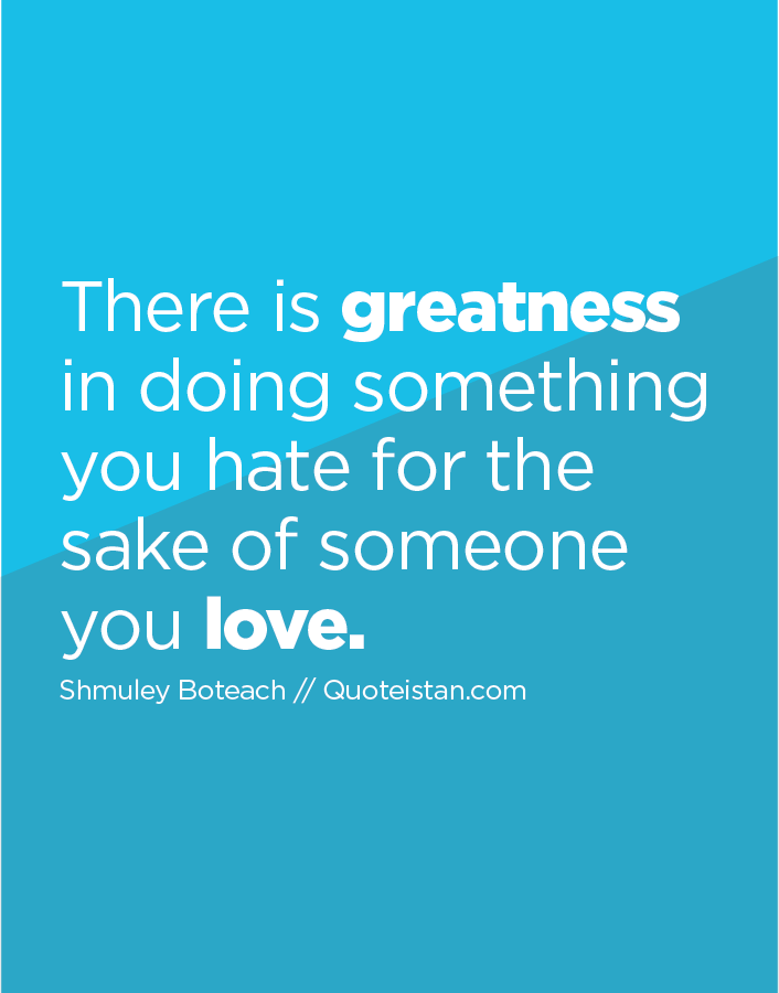 There is greatness in doing something you hate for the sake of someone you love.